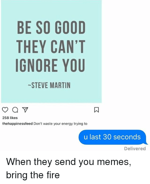 Energy, Fire, and Martin: BE SO GOOD  THEY CAN'T  GNORE YOU  STEVE MARTIN  258 likes  thehappinessfeed Don't waste your energy trying to  u last 30 seconds  Delivered When they send you memes, bring the fire