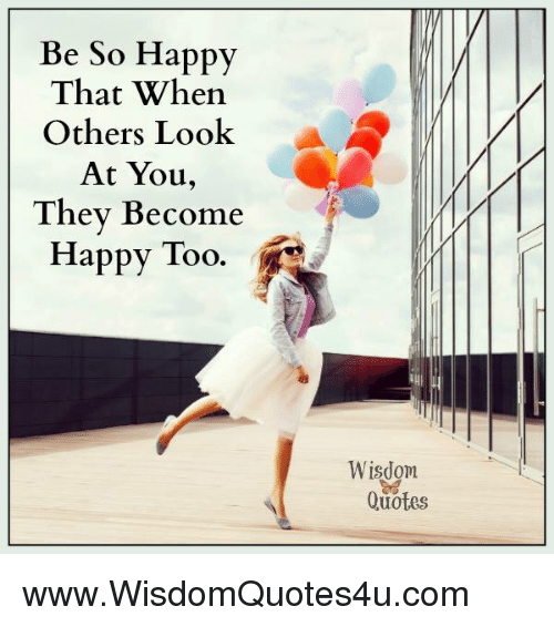 Be So Happy That When Others Look A At You They Become Happy Too