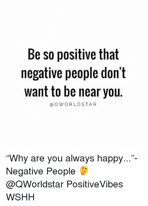 "Memes, Worldstar, and Wshh: Be so positive that  negative people don't  want to be near you.  @Q WORLDSTAR ""Why are you always happy...""- Negative People 🤔 @QWorldstar PositiveVibes WSHH"