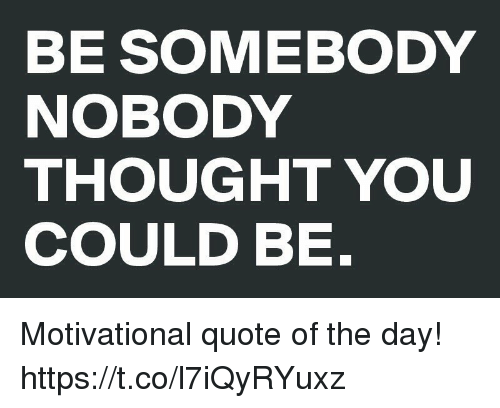 BE SOMEBODY NOBODY THOUGHT YOU COULD BE Motivational Quote Of The Stunning Thought Of The Day Motivational