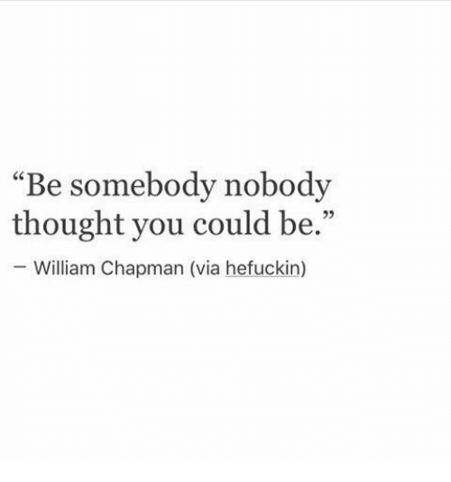 "Thought, Via, and You: ""Be somebody nobody  thought you could be.""  William Chapman (via hefuckin)  95"