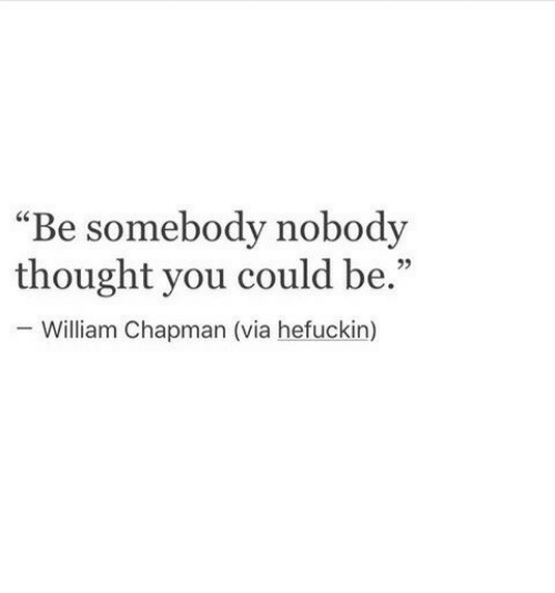 """Thought, Via, and You: """"Be somebody nobody  thought you could be.""""  William Chapman (via hefuckin)  95"""
