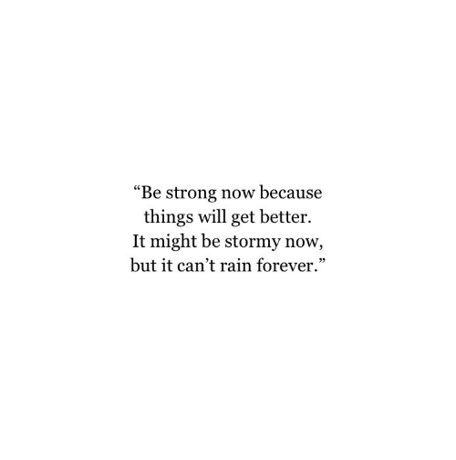 "Forever, Rain, and Strong: ""Be strong now because  things will get better.  It might be stormy now,  but it can't rain forever."""
