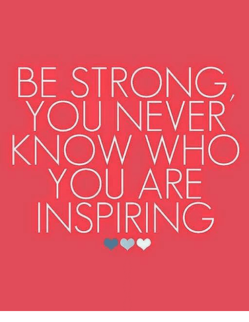 Be Strong You Never Know Who You Are Inspiring Meme On Meme