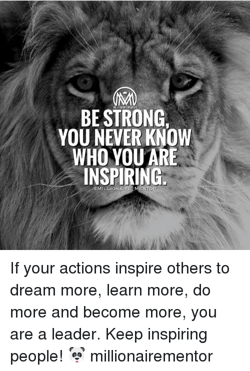 Be Strong You Never Know Who You Are Inspiring Amillionair Mentor If