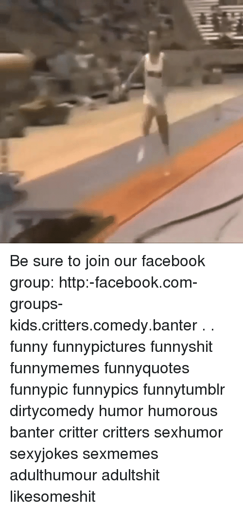 Facebook, Funny, and Memes: Be sure to join our facebook group: http:-facebook.com-groups-kids.critters.comedy.banter . . funny funnypictures funnyshit funnymemes funnyquotes funnypic funnypics funnytumblr dirtycomedy humor humorous banter critter critters sexhumor sexyjokes sexmemes adulthumour adultshit likesomeshit