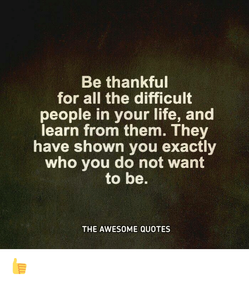 Be Thankful For All The Difficult People In Your Life And Learn From