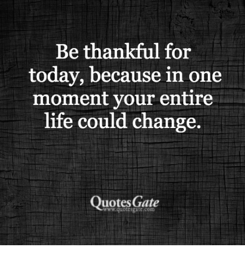 Life, Quotes, and Today: Be thankful for  today, because in one  moment your entire  life could change.  Quotes Gate