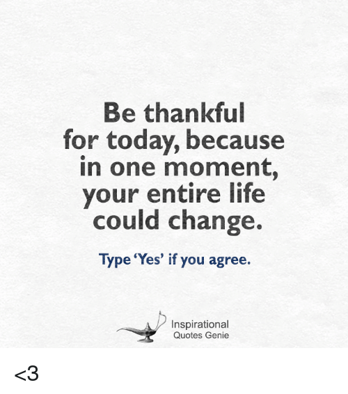 Life, Memes, And Quotes: Be Thankful For Today, Because In One Moment