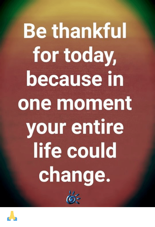Life, Memes, and Today: Be thankful  for today,  because in  one moment  your entire  life could  change. 🙏