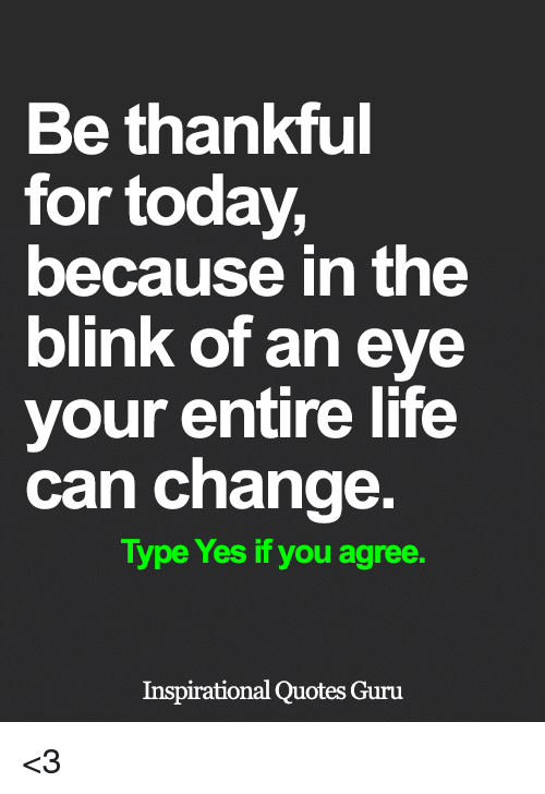 Be Thankful For Today Because In The Blink Of An Eye Your Entire