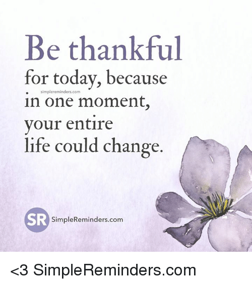 Life, Today, and Change: Be thankful  for today, because  simple reminders com  in one moment,  your entire  life could change.  SR  Simple Reminders.com <3 SimpleReminders.com