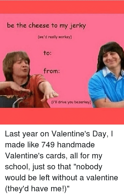 """Memes, 🤖, and Valentines Cards: be the cheese to my jerky  (we'd really workey)  from:  (i'll drive you bezerkey) Last year on Valentine's Day, I made like 749 handmade Valentine's cards, all for my school, just so that """"nobody would be left without a valentine (they'd have me!)"""""""