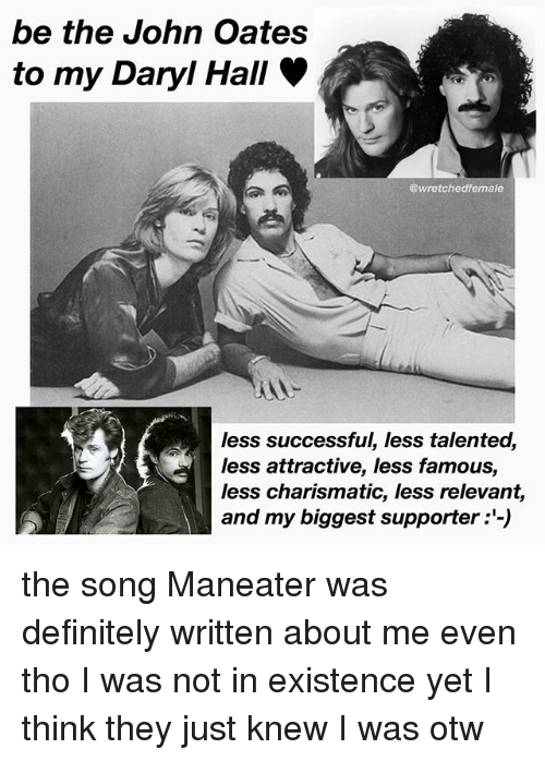 Be The John Oates To My Daryl Hall Less Successful Less Talented