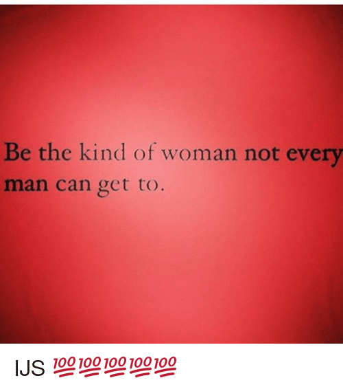 Be The Kind Of Woman Not Every Man Can Get To Ijs Meme