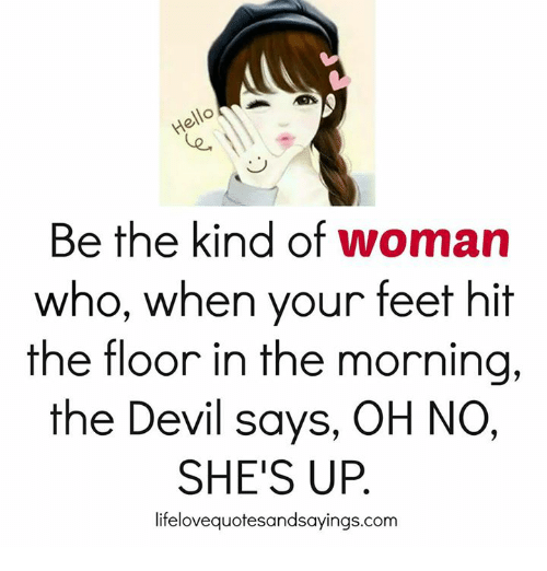 Be The Kind Of Woman Who When Your Feet Hit The Floor In The Morning