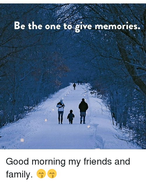 Be The One To Give Memories Good Morning My Friends And Family