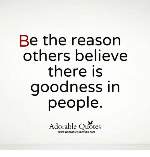 Be the Reason Others Believe There Is Goodness in People Adorable