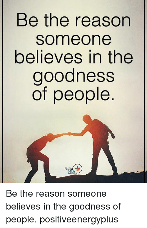 Energy, Memes, and Reason: Be the reason  Someone  believes in the  goodness  of people  POSITIVE  ENERGY Be the reason someone believes in the goodness of people. positiveenergyplus