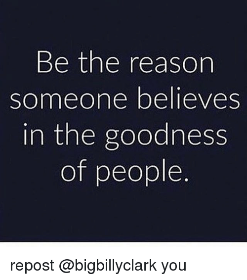Memes, Reason, and 🤖: Be the reason  someone believes  in the goodness  of people repost @bigbillyclark you