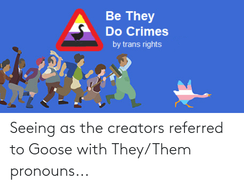 Goose, Them, and They: Be They  Do Crimes  by trans rights Seeing as the creators referred to Goose with They/Them pronouns...