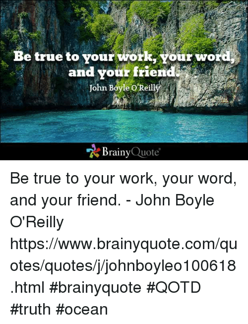 Be True To Your Work Your Word And Your Friend John Boyle Oreilli