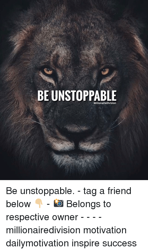 Memes, Success, and 🤖: BE UNSTOPPABLE  MillionaireDivision Be unstoppable. - tag a friend below 👇🏼 - 📸 Belongs to respective owner - - - - millionairedivision motivation dailymotivation inspire success