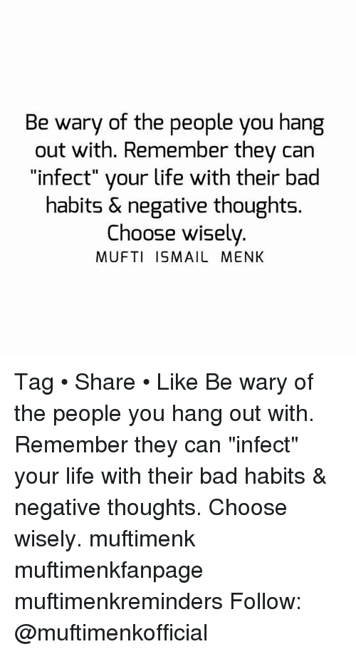 """Bad, Life, and Memes: Be wary of the people you hang  out with. Remember they can  """"infect"""" your life with their bad  habits & negative thoughts.  Choose wisely  MUFTI ISMAIL MENK Tag • Share • Like Be wary of the people you hang out with. Remember they can """"infect"""" your life with their bad habits & negative thoughts. Choose wisely. muftimenk muftimenkfanpage muftimenkreminders Follow: @muftimenkofficial"""