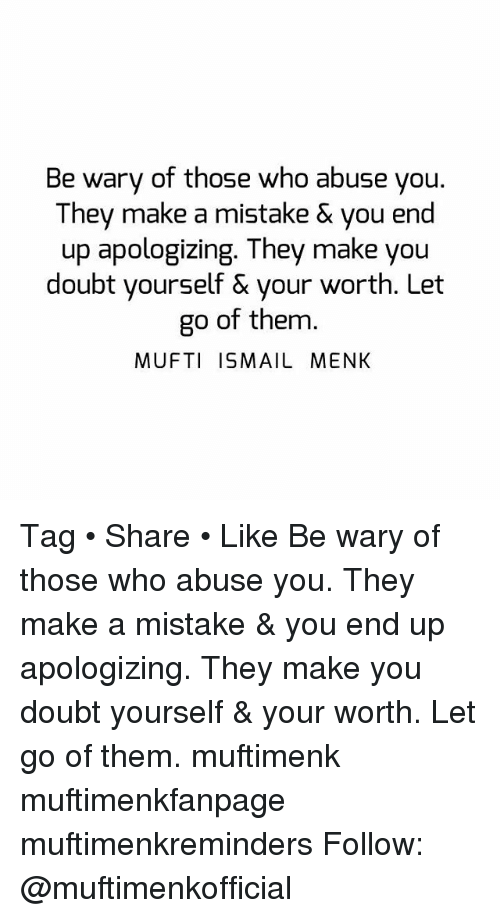 Memes, Doubt, and 🤖: Be wary of those who abuse you  They make a mistake & you end  up apologizing. They make you  doubt yourself & your worth. Let  go of them.  MUFTI ISMAIL MENK Tag • Share • Like Be wary of those who abuse you. They make a mistake & you end up apologizing. They make you doubt yourself & your worth. Let go of them. muftimenk muftimenkfanpage muftimenkreminders Follow: @muftimenkofficial