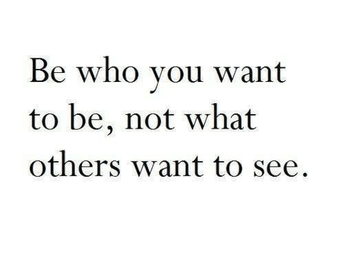 Who, You, and What: Be who you want  to be, not what  others want to see,
