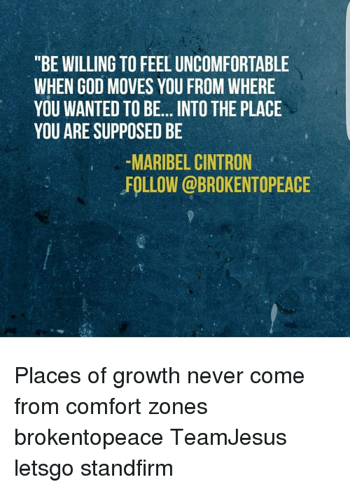 BE WILLING TO FEELUNCOMFORTABLE WHEN GOD MOVES YOU FROM