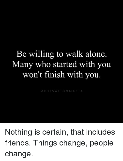 Being Alone, Friends, and Memes: Be willing to walk alone.  Many who started with you  won't finish with you  MOTIVATIONMAFIA Nothing is certain, that includes friends. Things change, people change.