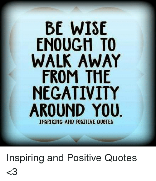 Be Wise Enough To Walk Away From The Negativity Around You Inspiring