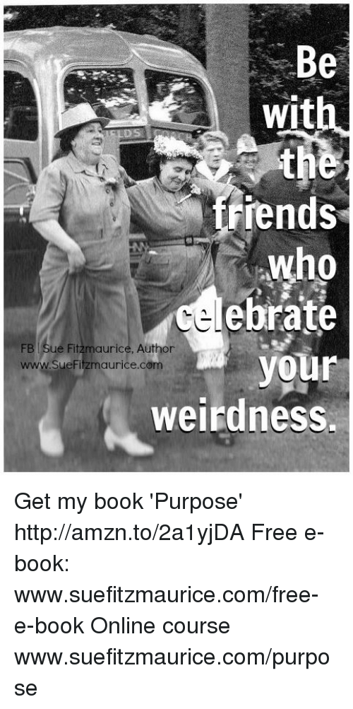 Memes, Weird, and 🤖: Be  wit  iends-  who  ebrate  FB Sue Fitzmaurice, Author  your  www.sueFitzmaurice.com  weirdness. Get my book 'Purpose' http://amzn.to/2a1yjDA Free e-book: www.suefitzmaurice.com/free-e-book Online course www.suefitzmaurice.com/purpose