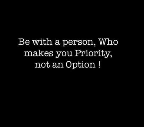be with a person who makes you priority not an option meme on
