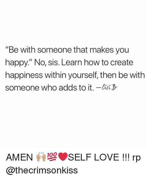 "Love, Happy, and How To: ""Be with someone that makes you  happy."" No, sis. Learn how to create  happiness within yourself, then be with  someone who adds to it. - AMEN 🙌🏽💯❤️SELF LOVE !!! rp @thecrimsonkiss"