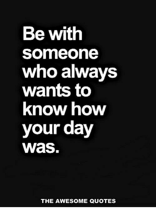 Be With Someone Who Always Wants To Know How Your Day Was The