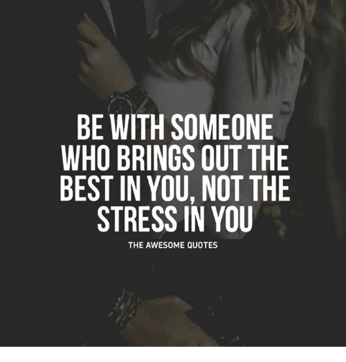 Be With Someone Who Brings Out The Best In You Not The Stress In You