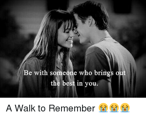 Memes, Best, and 🤖: Be with someone who brings out  the best in you A Walk to Remember 😭😭😭