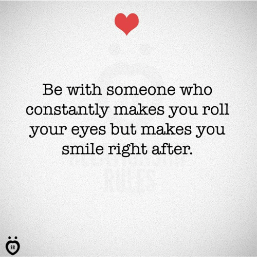 Smile, Who, and You: Be with someone who  constantly makes you roll  your eyes but makes you  smile right after.