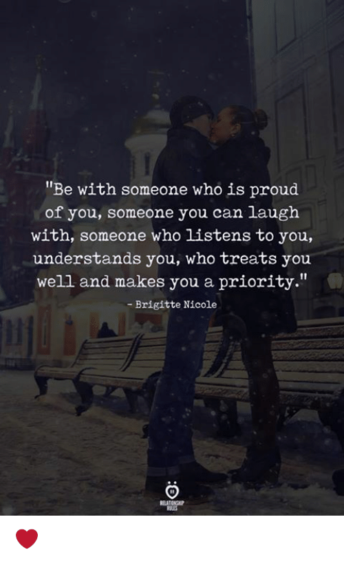 """Proud, Who, and Can: Be with someone who is proud  of you, someone you can laugh  with, someone who listens to you,  understands you, who treats you  well and makes you a priority.""""  - Brigitte Nicole  RELATIONP ❤️"""
