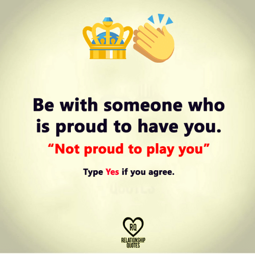 Be With Someone Who Is Proud To Have You Not Proud To Play You Type