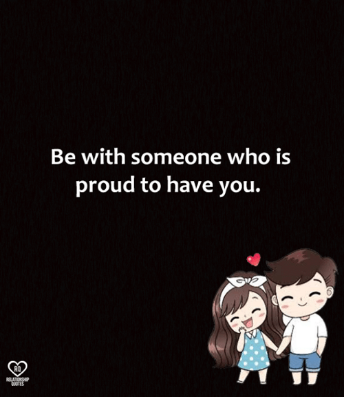 Memes, Quotes, and Proud: Be with someone who is  proud to have you.  RO  RELATIONSHIP  QUOTES