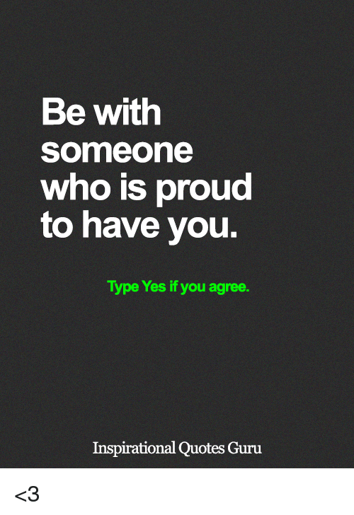 Be With Someone Who Is Proud To Have You Type Yes If You Agree
