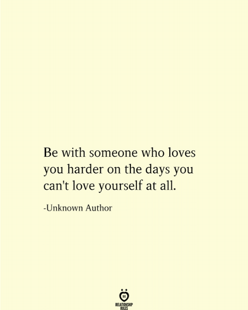 Love, Who, and Unknown: Be with someone who loves  you harder on the days you  can't love yourself at all  -Unknown Author  RELATIONSHIP  RULES