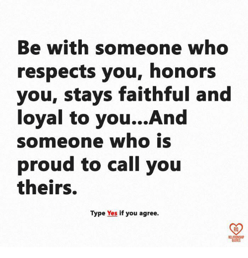 Be With Someone Who Respects You Honors You Stays Faithful And Loyal
