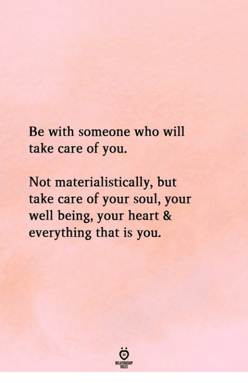 Heart, Take Care, and Who: Be with someone who will  take care of you.  Not materialistically, but  take care of your soul, your  well being, your heart &  everything that is you.  ELATIONSH