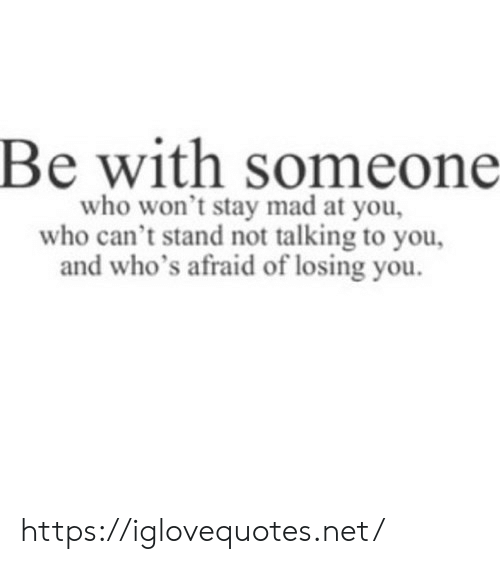 Mad, Net, and Who: Be with someone  who won't stay mad at you,  who can't stand not talking to you,  d who's afraid of losing you https://iglovequotes.net/