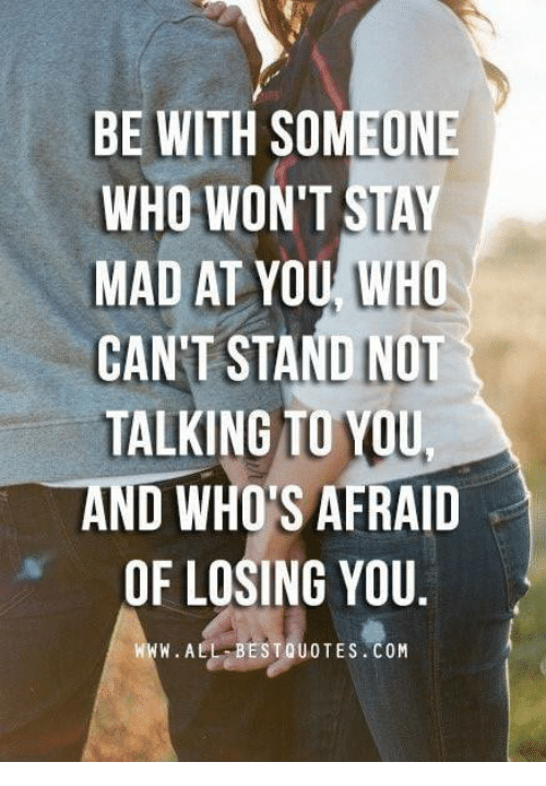 Be With Someone Who Wont Stay Mad At You Who Cant Stand Not Talking