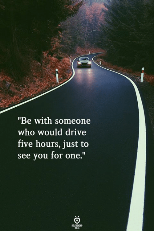"Drive, Who, and One: ""Be with someone  who would drive  five hours, just to  see you for one."""